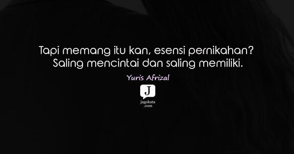 Yuris Afrizal - Tapi memang itu kan, esensi pernikahan? Saling mencintai dan saling memiliki.